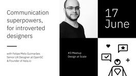 Communication superpowers, for introverted designers – Design at Scale #3