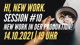 Hi, New Work. Session #10 | New Work in der Produktion!