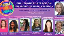 Friday Power Lunch: Full Frontal Attack on Reproductive Rights & Freedom